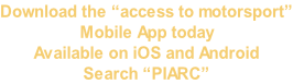 "Download the ""access to motorsport"" Mobile App today  Available on iOS and Android Search ""PIARC"""